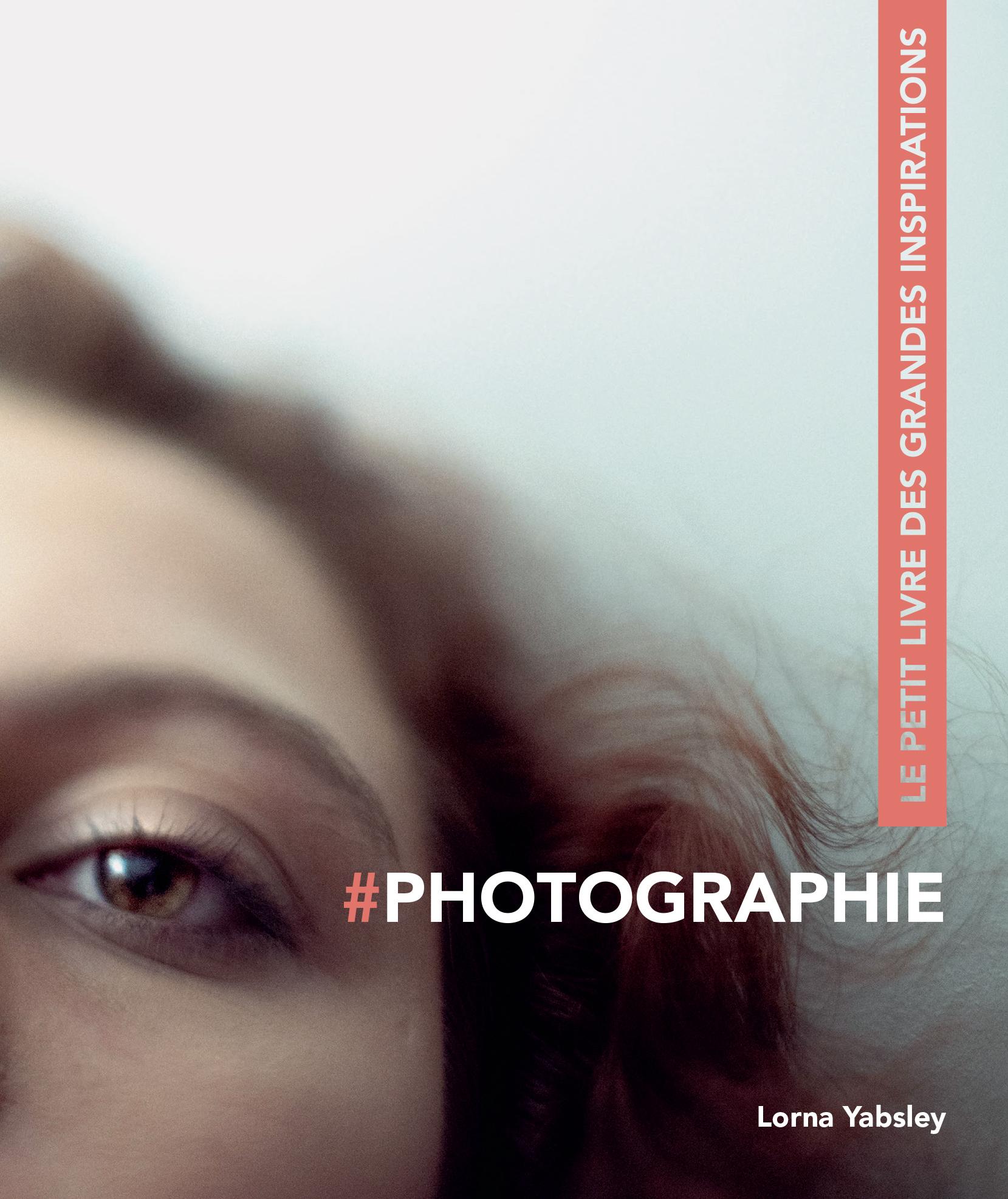Photographie, le petit livre des grandes inspirations par Lorna Yabsley